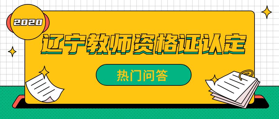2020年辽宁教师资格证认定热门问题解答